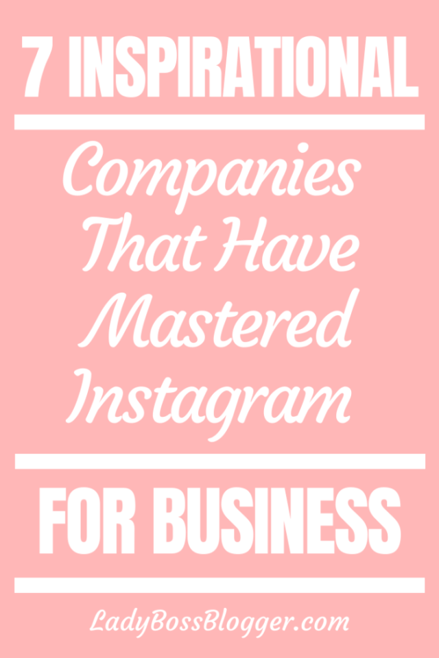 7 Inspirational Companies That Have Mastered Instagram For Business ladybossblogger.com