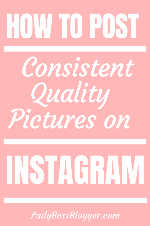 how to post consistent quality pictures on Instagram ladybossblogger.com