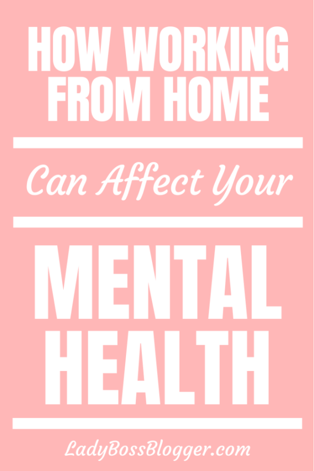 How Working from Home Can Affect Your Mental Health ladybossblogger