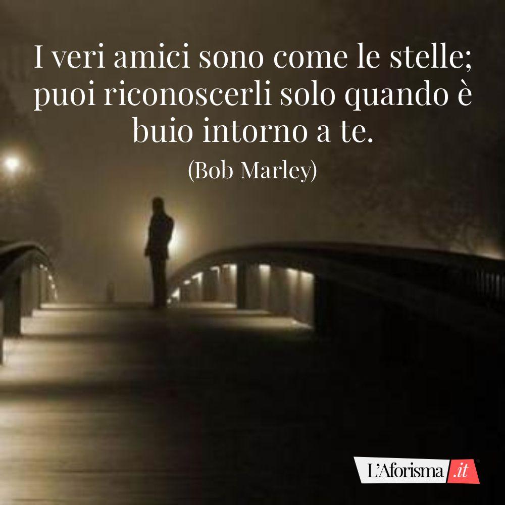 I veri amici sono come le stelle; puoi riconoscerli solo quando è buio intorno a te. (Bob Marley)
