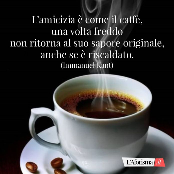 Frasi amicizia - L'amicizia è come il caffè, una volta freddo non ritorna al suo sapore originale, anche se è riscaldato.(Immanuel Kant)