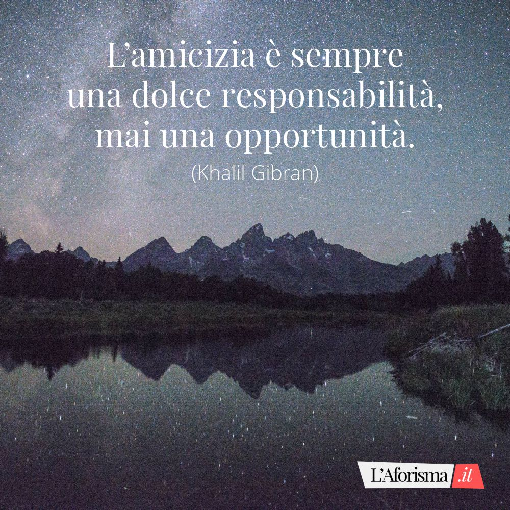 L' amicizia dolce è sempre una dolce responsabilità, mai un opportunità. (Khail Gibran)
