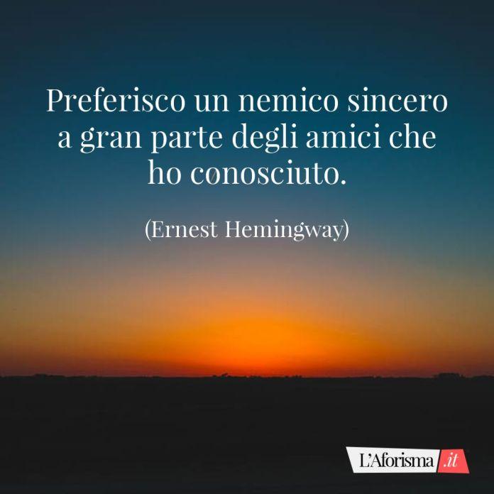 Frasi amicizia - Preferisco un nemico sincero a gran parte degli amici che ho conosciuto. (Ernest Hemingway)