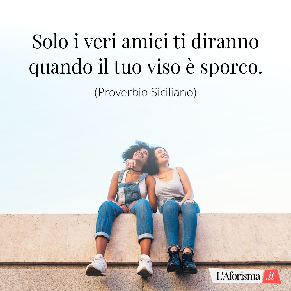 Frasi amicizia - Solo i veri amici ti diranno quando il tuo viso è sporco. (Proverbio siciliano)