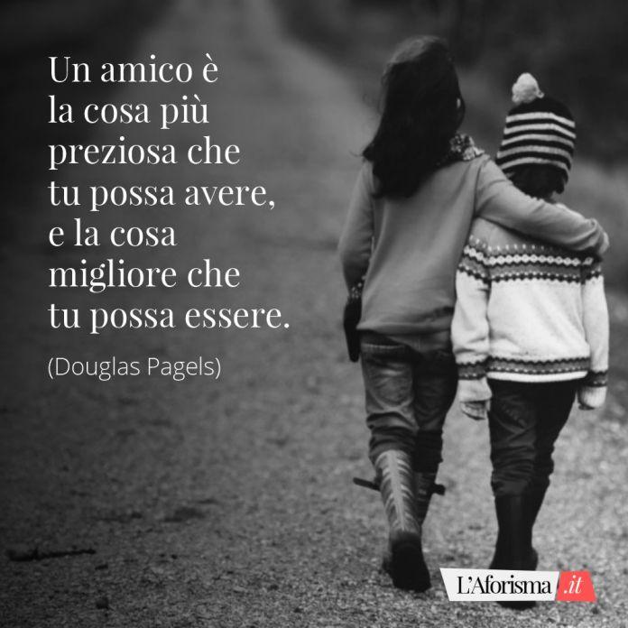 Frasi amicizia - un amico è la cosa più preziosa che tu posso avere, e la cosa migliore che tu possa essere. (Douglas Pagel)