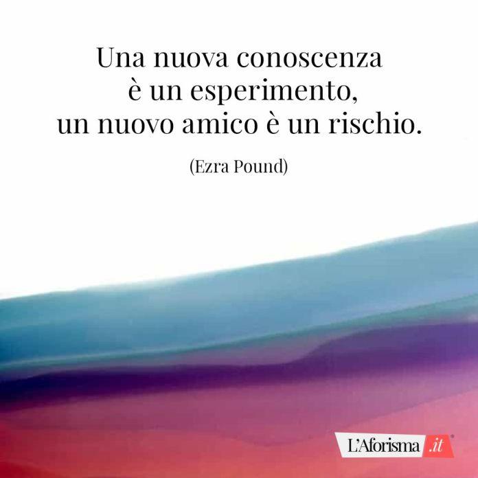 Frasi amicizia - Una nuova conoscenza è un esperimento, un nuovo amico è un rischio. (Ezra Pound)