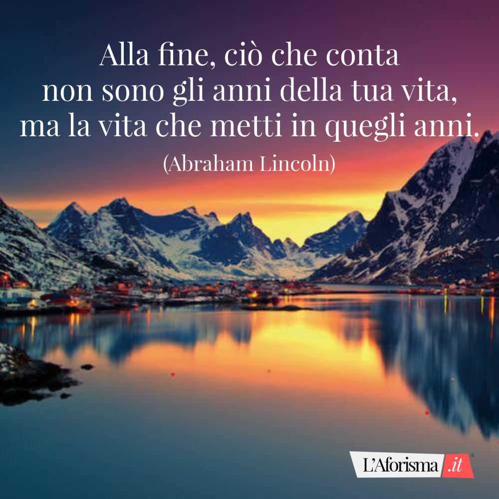 Alla fine, ciò che conta non sono gli anni della tua vita, ma la vita che metti in quegli anni. (Abraham Lincoln)