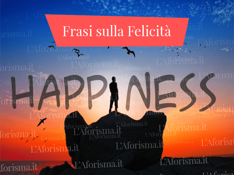 Le Più Belle Frasi Citazioni Aforismi Sulla Felicità