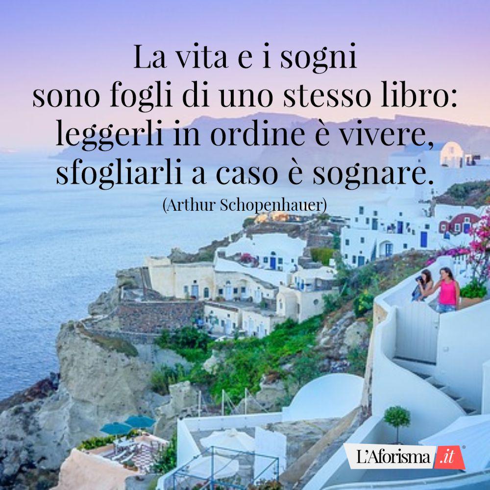 La vita e i sogni sono fogli di uno stesso libro leggerli in ordine è vivere, sfogliarli a caso è sognare. (Arthur Schopenhauer)