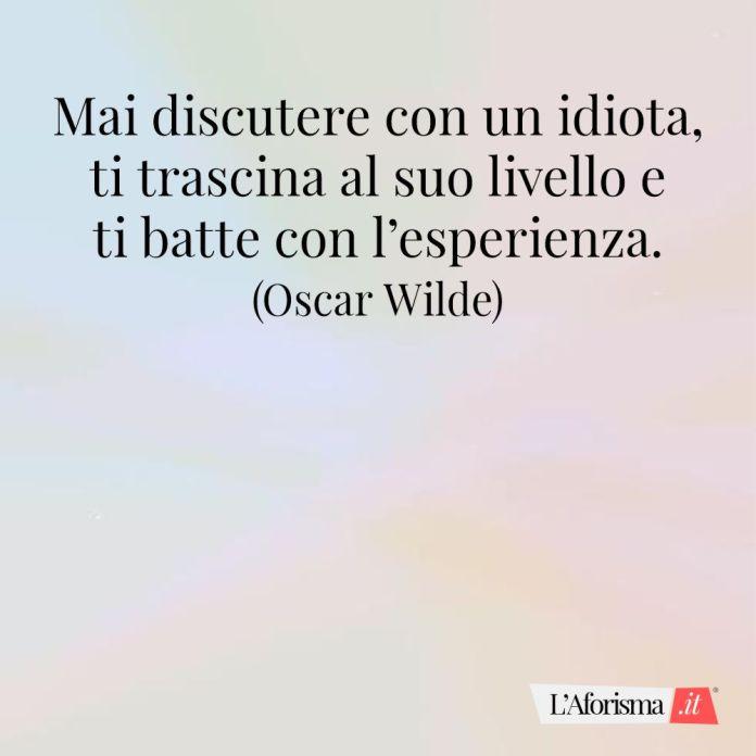 Mai discutere con un idiota, ti trascina al suo livello e ti batte con l'esperienza. (Oscar Wilde)