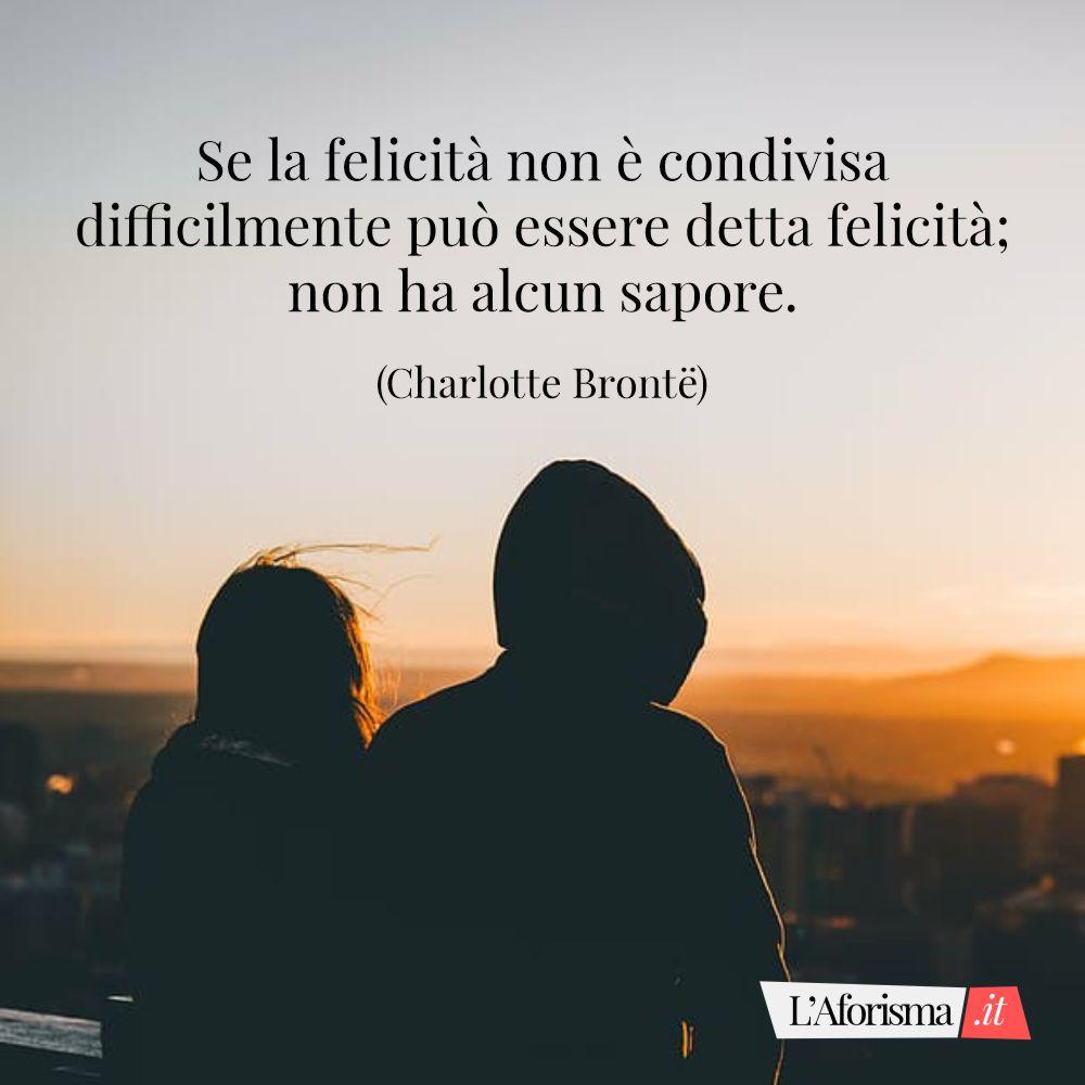Se la felicità non è condivisa difficilmente può essere detta felicità; non ha alcun sapore. (Charlotte Brontë)