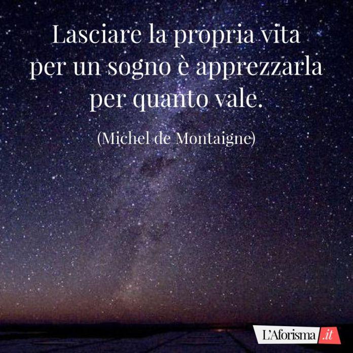 Lasciare la propria vita per un sogno è apprezzarla per quanto vale. (Michel de Montaigne)