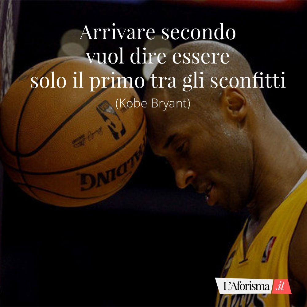 Arrivare secondo vuol dire essere solo il primo tra gli sconfitti. (Kobe Bryant, Black Mamba, Mister 81)