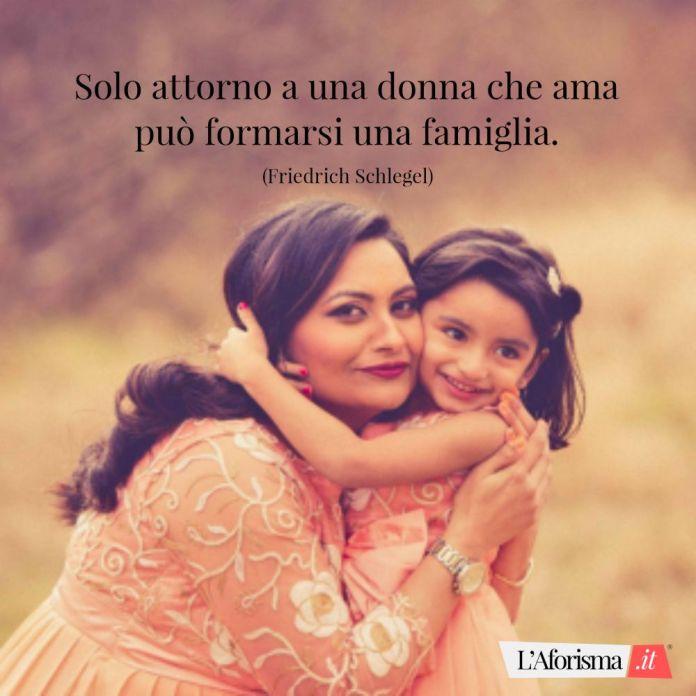 Solo attorno a una donna che ama può formarsi una famiglia. (Friedrich Schlegel)