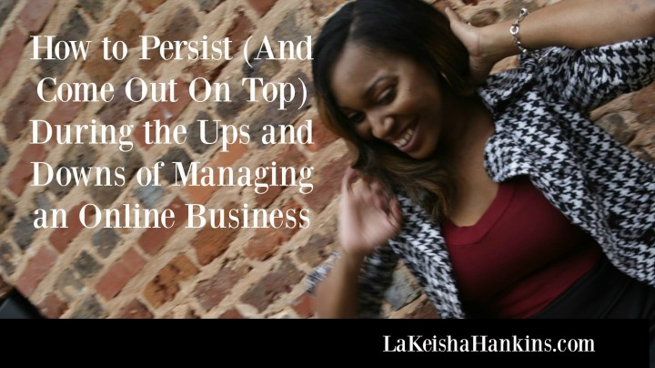 How to Persist (And Come Out On Top) During the Ups and Downs of Managing an Online Business
