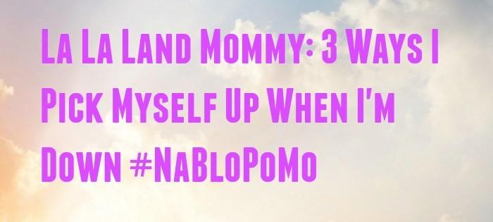 NaBloPoMo: 3 Ways I Pick Myself Up When I'm Down