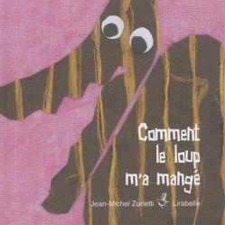 Comment loup m'a mangé / Jean Michel Zurletti. « D'abord une patte. Puis l'autre patte. Après le ventre…