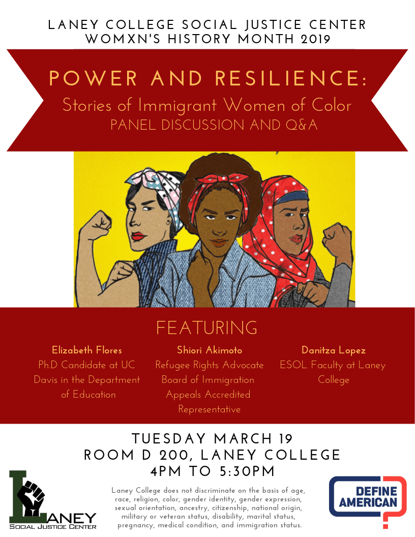 Join the Laney College Social Justice Center and Social Justice Define American Club for a panel discussion and Q&A in honor of Womxn's History Month!   Power and Resilience: Stories of Immigrant Women of Color. Featuring: Elizabeth Flores, Shiori Akimoto, and Danitza Lopez!  Tuesday, March 19th, 4-5:30pm in D-200!