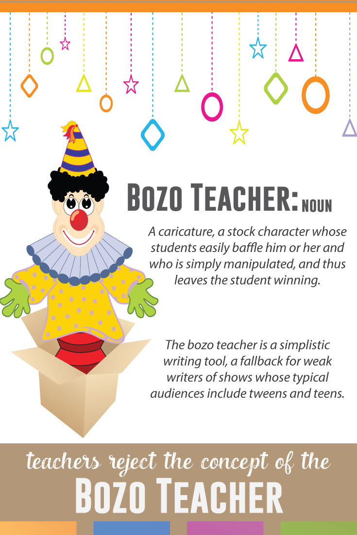 The bozo teacher negatively influences the teaching profession. When young children are taught that their teachers are stock characters, easily defeated, teachers have another obstacle to overcome.