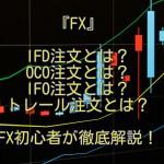 初心者FX IFD(イフダン)OCO(オーシーオー)IFO、トレール注文方法『FX注文方法ご紹介!』