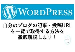 WordPressでブログの記事URL(投稿URL)の一覧を取得する方法、カテゴリー一覧を取得する方法を徹底解説!