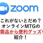 ZOOMやSkaype、Google MeetなどのオンラインMTGであると便利なグッズを紹介!