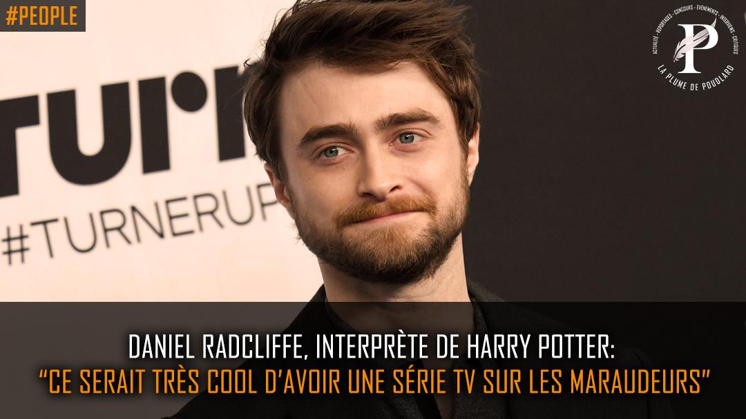 """Daniel Radcliffe, interprète de Harry Potter : """"Ce serait très cool d'avoir une série tv sur les Maraudeurs"""""""