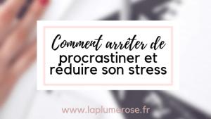 Comment arrêter de procrastiner et réduire son stress
