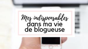 Mes indispensables dans ma vie de blogueuse