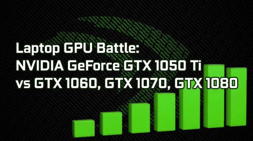 Laptop GPUs battle: NVIDIA GeForce GTX 1050 Ti vs GTX 1050, GTX 1060, GTX  1070 and GTX 1080 – specs and benchmarks