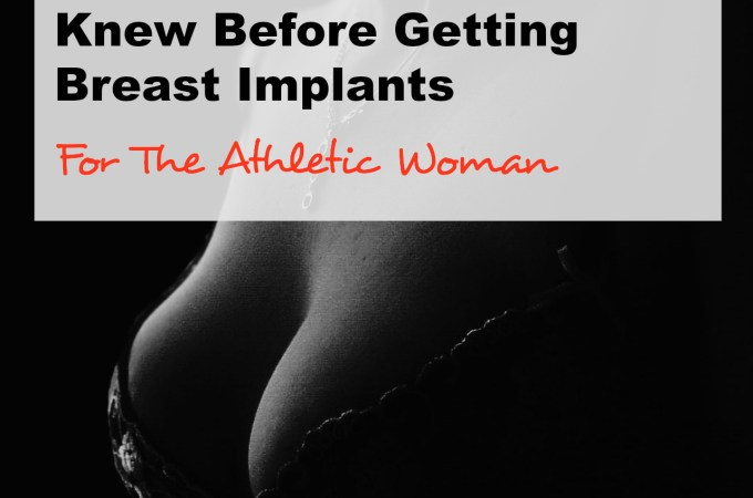 10 Things You Wish You Knew Before Getting Breast Implants: For The Athletic Woman