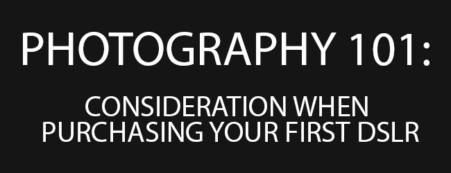 PHOTOGRAPHY 101: CONSIDERATION WHEN PURCHASING YOUR FIRST DSLR