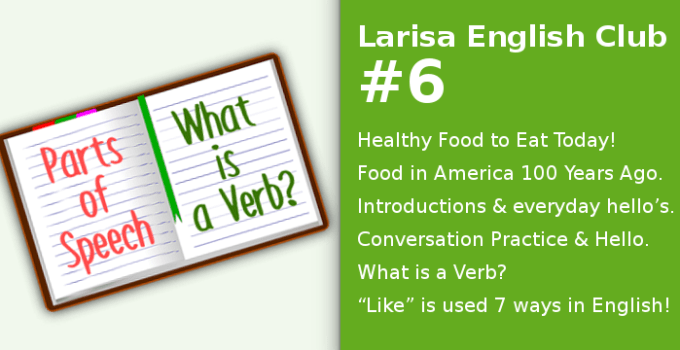 """Healthy Food to Eat Today! Food in America 100 Years Ago. Introductions and everyday hello's. Conversation Practice and Hello. What is a Verb? """"Like"""" is used 7 ways in English!"""