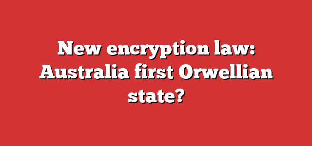 New encryption law: Australia first Orwellian state?