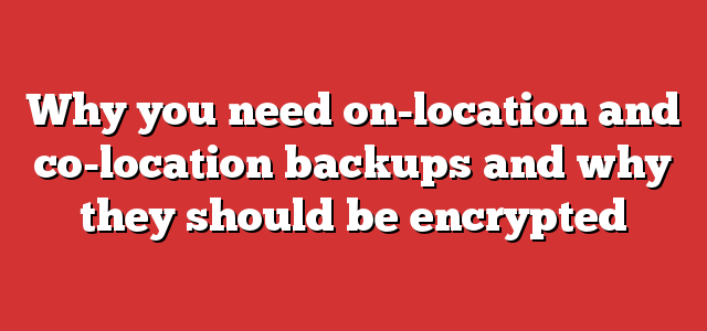 Why you need on-location and co-location backups and why they should be encrypted