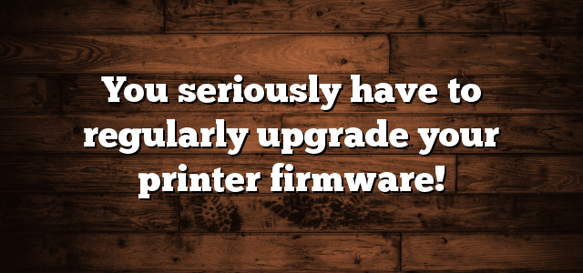 You seriously have to regularly upgrade your printer firmware!