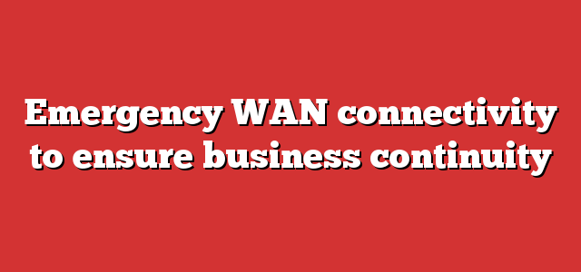 Emergency WAN connectivity to ensure business continuity