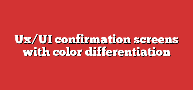 Ux/UI confirmation screens with color differentiation