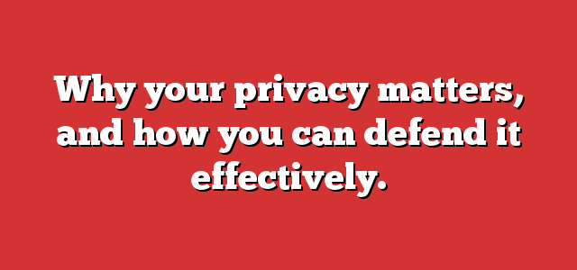 Why your privacy matters, and how you can defend it effectively.