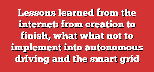 Lessons learned from the internet: from creation to finish, what what not to implement into autonomous driving and the smart grid