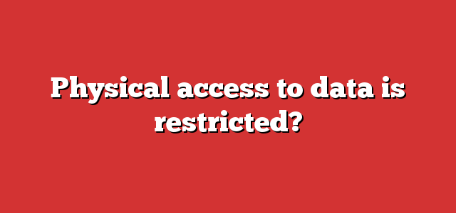 Physical access to data is restricted?