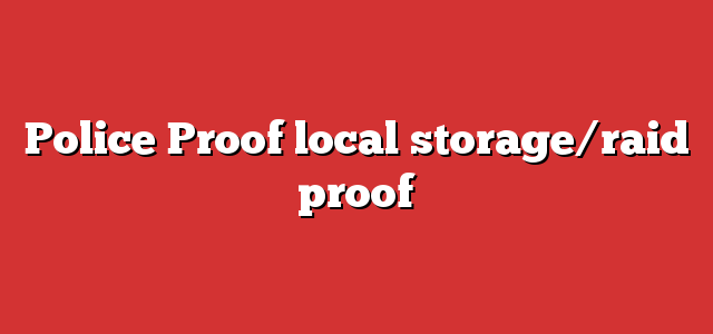 Police Proof local storage/raid proof