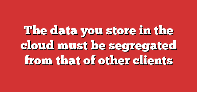 The data you store in the cloud must be segregated from that of other clients