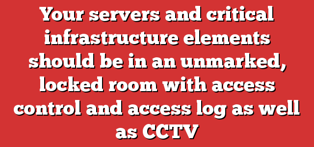 Your servers and critical infrastructure elements should be in an unmarked, locked room with access control and access log as well as CCTV