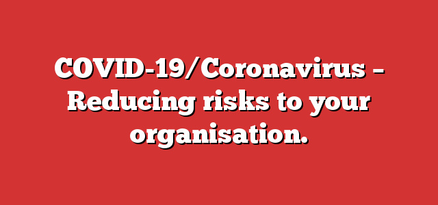 COVID-19/Coronavirus – Reducing risks to your organisation.