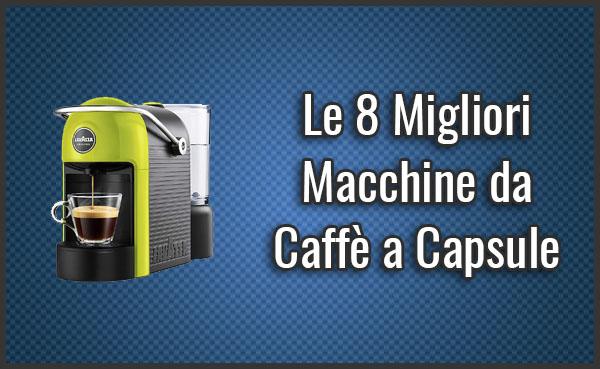 Gli 8 Migliori Macchine Da Caffè A Capsule Recensioni