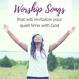 12 Worship Songs that will Revitalize Your Quiet Time
