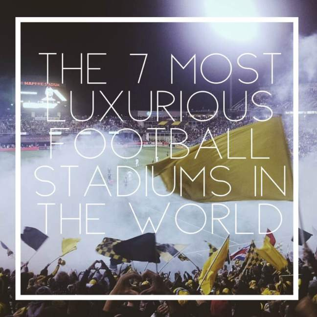 The 7 Most Luxurious Football Stadiums In The World