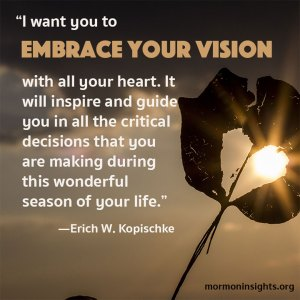 """A quote by Erich W. Kopischke reads """"I want you to embrace your vision with all your heart. It will inspire and guide you in all the critical decisions that you are making during this wonderful season of your life."""""""