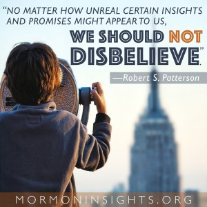 """""""No matter how unreal certain insights and promises might appear to us, we should not disbelieve."""" -Robert S. Patterson"""